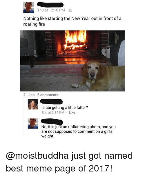 Unflattering: Thu at 12:10 PM  Nothing like starting the New Year out in front of a  roaring fire  2 likes 2 comments  Is abi getting a little fatter?  Thu at 2:14 PM Like  No, it is just an unflattering photo, and you  are not supposed to comment on a girl's  weight. @moistbuddha just got named best meme page of 2017!