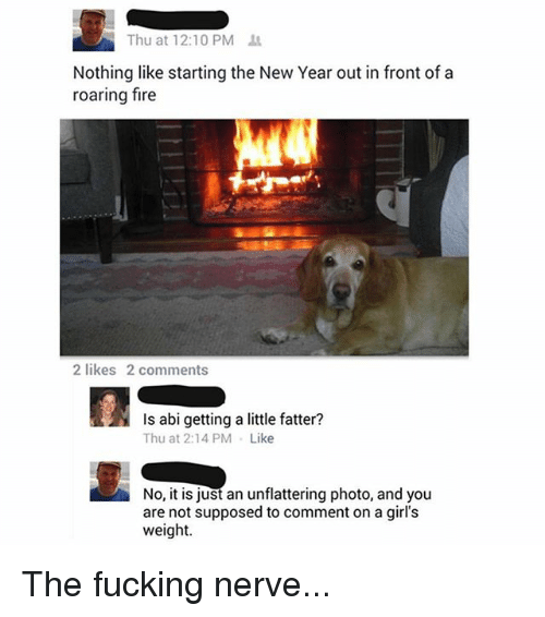 Unflattering: Thu at 12:10 PM  Nothing like starting the New Year out in front of a  roaring fire  2 likes 2 comments  Is abi getting a little fatter?  Thu at 2:14 PM Like  No, it is just an unflattering photo, and you  are not supposed to comment on a girl's  weight. The fucking nerve...