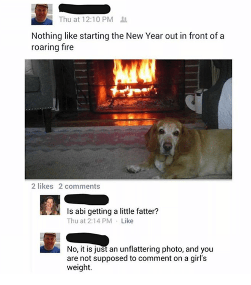 Unflattering: Thu at 12:10 PM  Nothing like starting the New Year out in front of a  roaring fire  2 likes 2 comments  Is abi getting a little fatter?  Thu at 2:14 PM Like  No, it is just an unflattering photo, and you  are not supposed to comment on a girl's  weight.