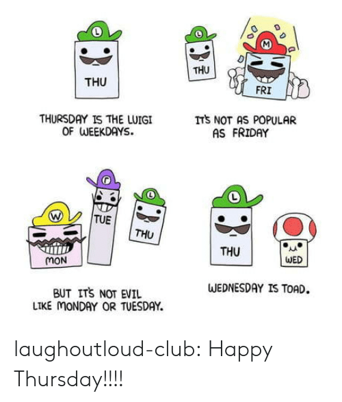 Club, Friday, and Tumblr: THU  THU  FRI  THURSDAY IS THE LUIGI  OF WEEKDAYS.  ITS NOT AS POPULAR  AS FRIDAY  TUE  THU  THU  WED  mON  WEDNESDAY IS TOAD.  BUT ITS NOT EVIL  LIKE MONDAY OR TUESDAY. laughoutloud-club:  Happy Thursday!!!!