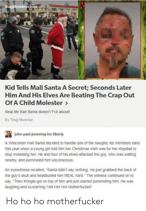 "Naughty: thuglifevideos.com  Kid Tells Mall Santa A Secret; Seconds Later  Him And His Elves Are Beating The Crap Out  Of A Child Molester>  Real life Bad Santa doesn't f'ck about!  By Thug Muncher  john-paul-jonesing-for-liberty  A Wisconsin mall Santa decided to handle one of the naughty list members early  this year when a young girl told him her Christmas wish was for her stepdad to  stop molesting her. He and four of his elves attacked the guy, who was waiting  nearby, and pummeled him unconscious.  An eyewitness recalled, ""Santa didn't say nothing He just grabbed the back of  the guy's skull and headbutted him REAL hard."" The witness continued on to  say, ""Then Kringle got on top of him and just started pummeling him. He was  laughing and screaming 'Hol Hol Hol Motherfuckerl Ho ho ho motherfucker"