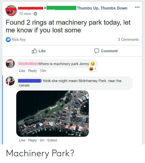 Saling:  Thumbs Up, Thumbs Down  12 mins  Found 2 rings at machinery park today, let  me know if you lost some  Rick Ayy  3 Comments  ל Like  Comment  Where is machinery park Jenny  Like · Reply · 10m  I think she might mean Mclnherney Park, near the  canals  Port Magquarie  Saling Club  eherney  Park  Google  Like · Reply · 2m  Edited Machinery Park?