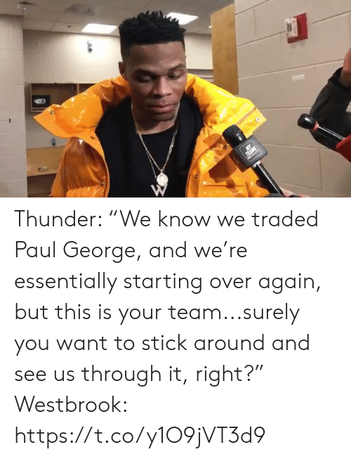 "Sports, Paul George, and Paul: Thunder: ""We know we traded Paul George, and we're essentially starting over again, but this is your team...surely you want to stick around and see us through it, right?""  Westbrook: https://t.co/y1O9jVT3d9"