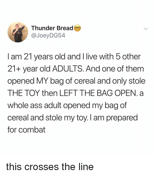 Ass, Live, and Relatable: Thunder Bread  @JoeyDG54  I am 21 years old and I live with 5 other  21+ year old ADULTS. And one of them  opened MY bag of cereal and only stole  THE TOY then LEFT THE BAG OPEN. a  whole ass adult opened my bag of  cereal and stole my toy. I am prepared  for combat this crosses the line