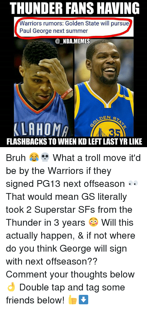 Bruh, Friends, and Memes: THUNDER FANS HAVING  arriors rumors: Golden State will pursue  Paul George next summer  @_NBA.MEMES  DEN S  FLASHBACKS TO WHEN KD LEFT LAST YR LIKE Bruh 😂💀 What a troll move it'd be by the Warriors if they signed PG13 next offseason 👀 That would mean GS literally took 2 Superstar SFs from the Thunder in 3 years 😳 Will this actually happen, & if not where do you think George will sign with next offseason?? Comment your thoughts below 👌 Double tap and tag some friends below! 👍⬇