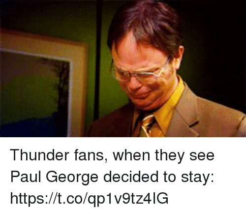 Sports, Paul George, and Paul: Thunder fans, when they see Paul George decided to stay: https://t.co/qp1v9tz4IG