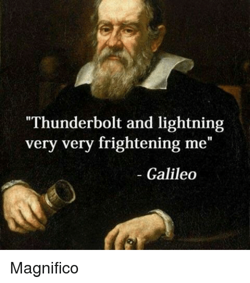 "Lightning, Frightening, and Galileo: Thunderbolt and lightning  very very frightening me""  - Galileo Magnifico"