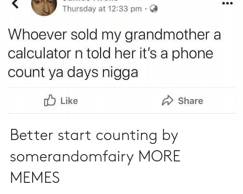 Dank, Memes, and Phone: Thursday at 12:33 pm O  Whoever sold my grandmother a  calculator n told her it's a phone  count ya days nigga  Share  Like Better start counting by somerandomfairy MORE MEMES
