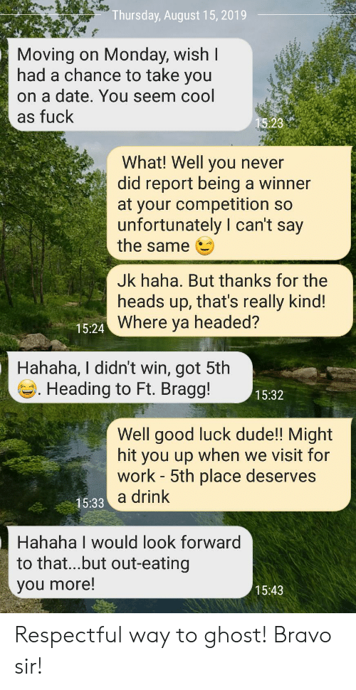 Dude, Work, and Bravo: Thursday, August 15, 2019  Moving on Monday, wish I  had a chance to take you  on a date. You seem cool  as fuck  15:23  What! Well you never  did report being a winner  at your competition so  unfortunately I can't say  the same  Jk haha. But thanks for the  heads up, that's really kind!  15-24 Where ya headed?  Hahaha, I didn't win, got 5th  Heading to Ft. Bragg!  15:32  Well good luck dude!! Might  hit you up when we visit for  work - 5th place deserves  15:33 a drink  Hahaha I would look forward  to that...but out-eating  you more!  15:43 Respectful way to ghost! Bravo sir!