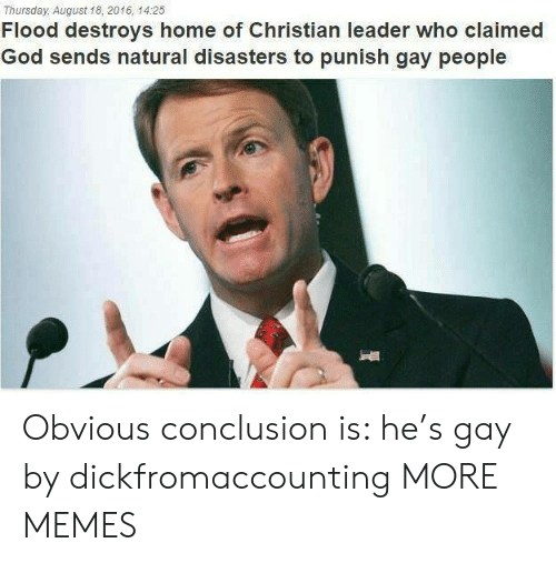 Dank, God, and Memes: Thursday, August 18, 2016, 14:25  Flood destroys home of Christian leader who claimed  God sends natural disasters to punish gay people Obvious conclusion is: he's gay by dickfromaccounting MORE MEMES