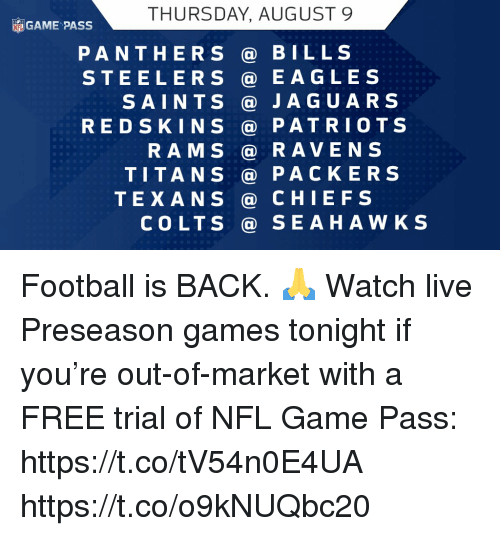 Indianapolis Colts, Philadelphia Eagles, and Football: THURSDAY, AUGUST 9  GAME PASS  PANTHERS@ BILLS  STEELERS@ EAGLES  SAINTS JAGUARS  RED SKINS @ PATRIOTS  RAMS@RAVENS  TITANS@ PACKERS  TEXANS @ CHIEFS  COLTS @ SEAHAWKS Football is BACK. 🙏  Watch live Preseason games tonight if you're out-of-market with a FREE trial of NFL Game Pass: https://t.co/tV54n0E4UA https://t.co/o9kNUQbc20