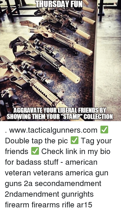 America, Friends, and Guns: !  THURSDAY FUN  AGGRAVATE YOUR LIBERAL FRIENDSBY  SHOWING THEM YOUR STAMP COLLECTION . www.tacticalgunners.com ✅ Double tap the pic ✅ Tag your friends ✅ Check link in my bio for badass stuff - american veteran veterans america gun guns 2a secondamendment 2ndamendment gunrights firearm firearms rifle ar15
