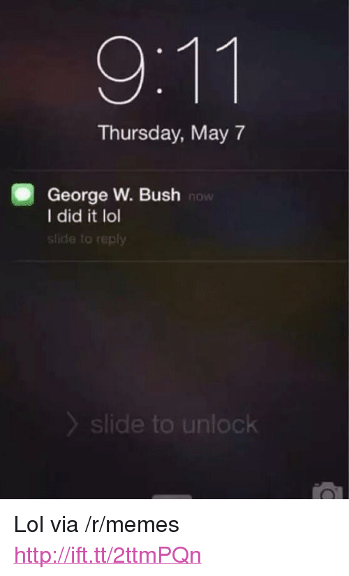"George W. Bush, Lol, and Memes: Thursday, May 7  George W. Bush  I did it lol  slide to reply  now  slide to unlock <p>Lol via /r/memes <a href=""http://ift.tt/2ttmPQn"">http://ift.tt/2ttmPQn</a></p>"