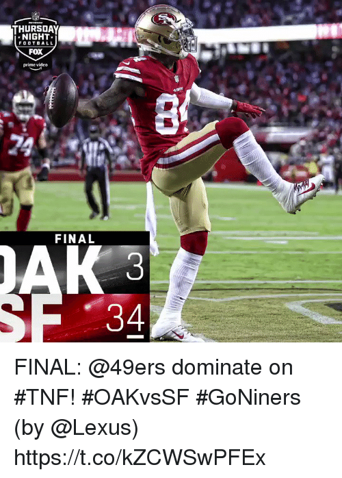 San Francisco 49ers, Football, and Lexus: THURSDAY  NIGHT  FOOTBALL  FOX  prime video  FINAL FINAL: @49ers dominate on #TNF! #OAKvsSF #GoNiners  (by @Lexus) https://t.co/kZCWSwPFEx