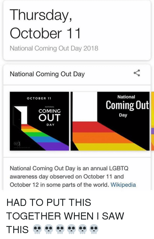 Saw, Wikipedia, and World: Thursday,  October 11  National Coming Out Day 2018  National Coming Out Day  National  OCTOBER 11  Coming Out  NATIONAL  COMING  OUT  Day  DAY  National Coming Out Day is an annual LGBTQ  awareness day observed on October 11 and  October 12 in some parts of the world. Wikipedia HAD TO PUT THIS TOGETHER WHEN I SAW THIS 💀💀💀💀💀💀