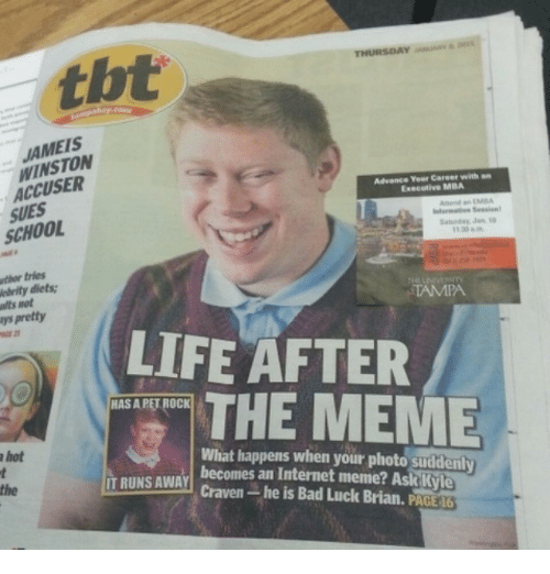 Bad, Dieting, and Funny: THURSDAY  WINSTON  Advance Your Career with  Executive MBA  Anne an  SCHOOL  Saturday Jan  tries  elrity diets:  TAMPA  psAretty  LIFE AFTER  THE MEME  HASAPETROCK  What happens when your photo suddenly  a hot  IT RUNS AWAY  becomes an Internet meme? Ask Kyle  Craven-he is Bad Luck Brian, PACE 6