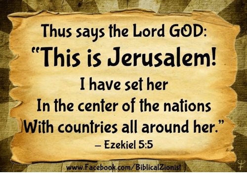 "Facebook, God, and Memes: Thus saus the Lord GOD:  ""This is Jerusalem  I have set her  In the center of the nations  With countries all around her.""  -Ezekiel 5:5  www.Facebook.com/BiblicalZionist"