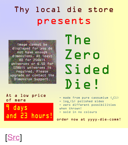 "Reddit, Zero, and Image: Thy local die store  presents  image cannot be  displayed for you do  not have enough  dimensions. At least  8D for 256bit  universes or 6.5D for  128bit universes is  required. Please  upgrade or contact the  Dimension Support.  The  Zero  Sided  Die!  At a low price  of mere  9 days  and 23 hours  -made from pure cassumium (oCİl  -log.(1l) polished sides  - zero different possibilities  when thrown!  - sold in no colours  order now at yyyy.die.comm! <p>[<a href=""https://www.reddit.com/r/surrealmemes/comments/8l1y74/i_have_orderered_zero_of_these_cant_wait_for/"">Src</a>]</p>"