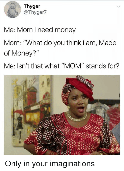 "Memes, Money, and Mom: Thyger  @Thyger7  Me: Mom l need money  Mom: ""What do you think i am, Made  of Money?""  Me: Isn't that what ""MOM"" stands for? Only in your imaginations"