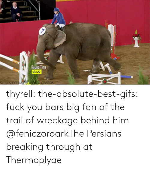 Best: thyrell: the-absolute-best-gifs: fuck you bars   big fan of the trail of wreckage behind him    @feniczoroarkThe Persians breaking through at Thermoplyae