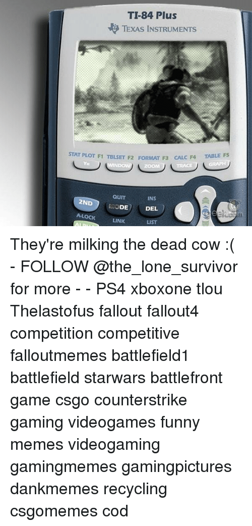 Fallouts: TI-84 Plus  TEXAS INSTRUMENTS  TABLE F5  STAT PLOT F1 TBLSET F2 FORMAT F3 CAL  C F4  Y=  ZOOM  TRACE  QUIT  MODE  A-LOCKLINK  INS  2ND  DEL  LIST They're milking the dead cow :( - FOLLOW @the_lone_survivor for more - - PS4 xboxone tlou Thelastofus fallout fallout4 competition competitive falloutmemes battlefield1 battlefield starwars battlefront game csgo counterstrike gaming videogames funny memes videogaming gamingmemes gamingpictures dankmemes recycling csgomemes cod