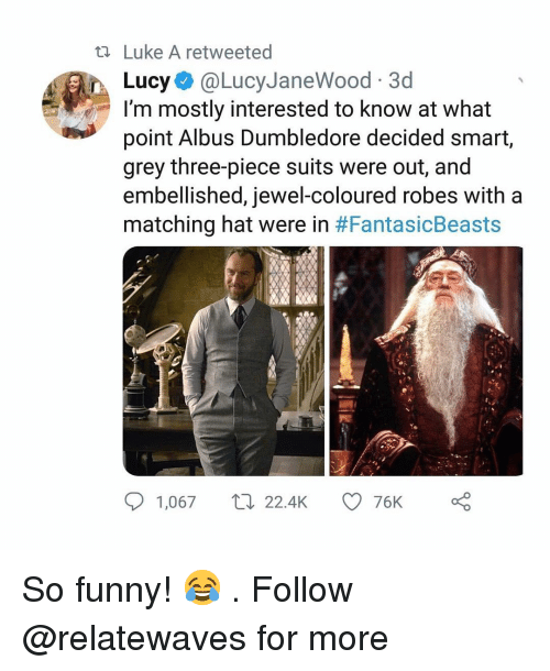 Dumbledore, Funny, and Memes: ti Luke A retweeted  Lucy@LucyJaneWood 3d  I'm mostly interested to know at what  point Albus Dumbledore decided smart,  grey three-piece suits were out, and  embellished, jewel-coloured robes with a  matching hat were in #FantasicBeasts  1,067 22.4K  76K So funny! 😂 . Follow @relatewaves for more