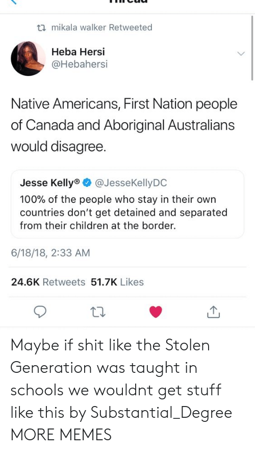 Anaconda, Children, and Dank: ti mikala walker Retweeted  Heba Hersi  @Hebahersi  Native Americans, First Nation people  of Canada and Aboriginal Australians  would disagree  Jesse Kelly @JesseKellyDO  100% of the people who stay in their own  countries don't get detained and separated  from their children at the border.  6/18/18, 2:33 AM  24.6K Retweets 51.7K Likes Maybe if shit like the Stolen Generation was taught in schools we wouldnt get stuff like this by Substantial_Degree MORE MEMES