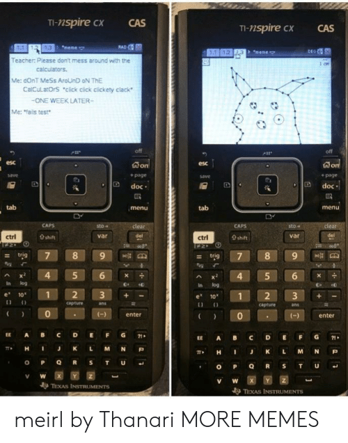 "Click, Dank, and Meme: TI-nspire cx  CAS  TI-nspire CX  CAS  1.3  meme  + ""meme  Teacher: Please don't mess around with the  Me: dOnT MeSs AroUnD oN ThE  CalCulatOrS ""click cick clickety clack  ONE WEEK LATER-  Me: fails test  off  esc  esc  + page  save  + page  D doc  Ddoc  tab  menu  tab  menu  sto-  sto""  var  ctrl  0 shift  var  ctrl  0 shift  - trig  Ax 4 5 6  In log  In log  e 10  1  e 1012 3+  capture  ans  capture  ans  0  enter  )enter  EE A BC DEFG71  EE A BC DEFG1  π* H J K L M N P  , H I J K L M N P  V W  TEXAS INSTRUMENTS meirl by Thanari MORE MEMES"