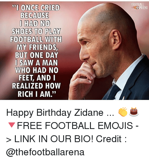 "andie: TI ONCE CRIED  BECAUSE  I HAD NO  SHOES TO PLAY  FOOTBALL WITH  MY FRIENDS  BUT ONE DAY  I SAW A MAN  WHO HAD NO  FEET, ANDI  REALIZED HOW  RICH I AM.""  RENA Happy Birthday Zidane ... 👏🎂 🔻FREE FOOTBALL EMOJIS -> LINK IN OUR BIO! Credit : @thefootballarena"