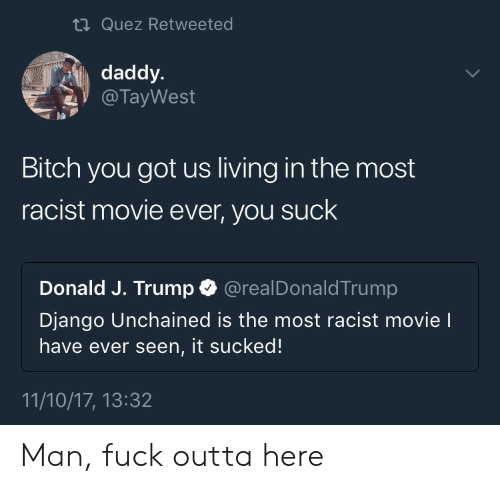 Django Unchained: ti Quez Retweeted  daddy.  @ TayWest  pa  Bitch you got us living in the most  racist movie ever, you suck  Donald J. Trump @realDonaldTrump  Django Unchained is the most racist movie l  have ever seen, it sucked!  11/10/17, 13:32 Man, fuck outta here