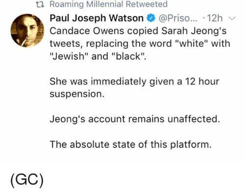 """Memes, Black, and White: ti Roaming Millennial Retweeted  Paul Joseph Watson @Priso... 12h  Candace Owens copied Sarah Jeong's  tweets, replacing the word """"white"""" with  Jewish"""" and """"black"""".  She was immediately given a 12 hour  suspension.  Jeong's account remains unaffected.  The absolute state of this platform (GC)"""