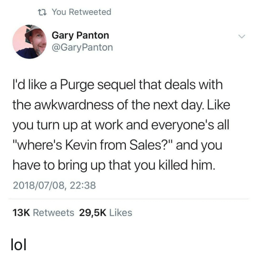 "Lol, Turn Up, and Work: ti You Retweeted  Gary Panton  @GaryPanton  I'd like a Purge sequel that deals with  the awkwardness of the next day. Like  you turn up at work and everyone's all  ""where's Kevin from Sales?"" and you  have to bring up that you killed him  2018/07/08, 22:38  13K Retweets 29,5K Likes lol"