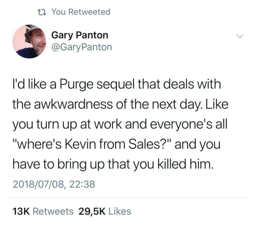 """Turn up: ti You Retweeted  Gary Panton  @GaryPanton  I'd like a Purge sequel that deals with  the awkwardness of the next day. Like  you turn up at work and everyone's all  """"where's Kevin from Sales?"""" and you  have to bring up that you killed him  2018/07/08, 22:38  13K Retweets 29,5K Likes"""