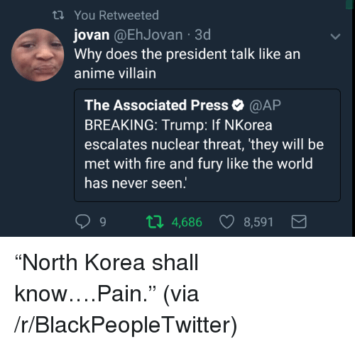 Escalates: ti You Retweeted  jovan @EhJovan 3d  Why does the president talk like an  anime villain  The Associated Press@AP  BREAKING: Trump: If NKorea  escalates nuclear threat, they will be  met with fire and fury like the world  has never seen:  9 п 4,686 8,591 <p>&ldquo;North Korea shall know&hellip;.Pain.&rdquo; (via /r/BlackPeopleTwitter)</p>