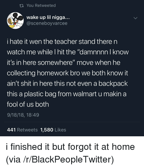 """Blackpeopletwitter, Shit, and Teacher: ti You Retweeted  wake up lil nigga...  @sceneboyvarcee  i hate it wen the teacher stand there n  watch me while I hit the """"damnnnn I know  it's in here somewhere"""" move when he  collecting homework bro we both know it  ain't shit in here this not even a backpack  this a plastic bag from walmart u makina  fool of us both  9/18/18, 18:49  441 Retweets 1,580 Likes i finished it but forgot it at home (via /r/BlackPeopleTwitter)"""