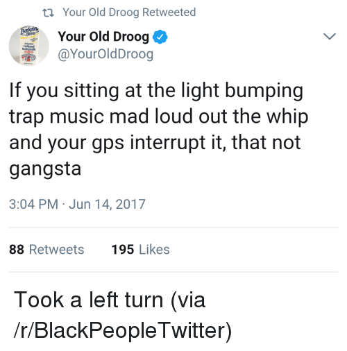 Blackpeopletwitter, Gangsta, and Music: ti Your Old Droog Retweeted  Your old Droog  @YourOldDroog  Cultured  If you sitting at the light bumping  trap music mad loud out the whip  and your gps interrupt it, that not  gangsta  3:04 PM Jun 14, 2017  88 Retweets  195 Likes <p>Took a left turn (via /r/BlackPeopleTwitter)</p>