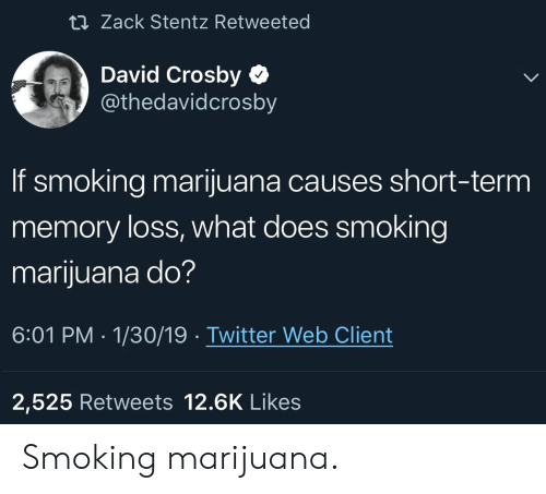Smoking, Twitter, and Marijuana: ti Zack Stentz Retweeted  David Crosby  @thedavidcrosby  If smoking marijuana causes short-term  memory loss, what does smoking  marijuana do?  6:01 PM 1/30/19 Twitter Web Client  2,525 Retweets 12.6K Likes Smoking marijuana.
