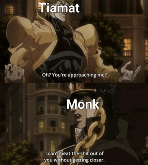 Shit, Monk, and Closer: Tiamat  Oh? You're approaching me?  Monk  I can't beat the shit out of  you without getting closer.