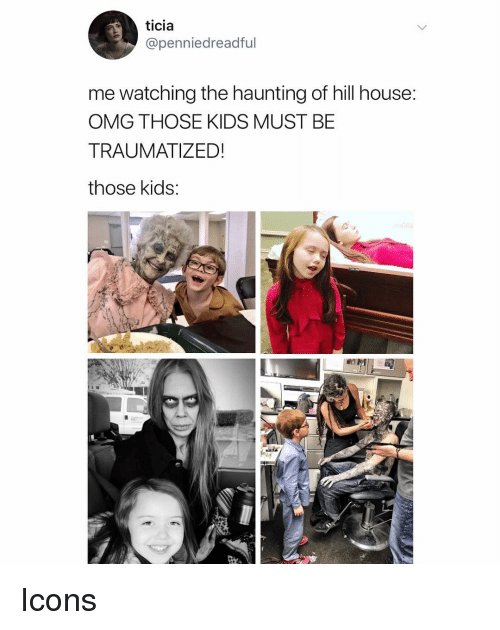 Traumatized: ticia  @penniedreadful  me watching the haunting of hill house:  OMG THOSE KIDS MUST BE  TRAUMATIZED!  those kids Icons