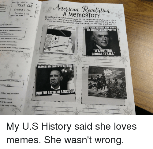 """judicial branch: Ticket Out  Creating a GOV.  December I, 2018  on in the  resentatives  Cow  based on  A MemestorY  nstitution?  Directions: Cut out the memes about the American Revolution and place  them in the correct sequential order. Then, label the event and wrife a  one sentence summary of what happened on the lines provided  -11 When you're gallivanting across the fields  240 YEARS AGO THIS MAN WROTE  THE ULTIMATE BREAKUP LETTER  s of Confederation  Lexington and Cencord and you hear """"make ready""""  and the rattling of loading mu  wer to tax or regulate commerce  n currency  ive or judicial branch  of the Articles of Confederation?  upon that of Great Britain.  t would abuse its power  ontinue to be the best type of government.  Id provide for the general welfare  """"ITS NOTYOU,  GEORGE ITS U.S.  OH NEPTUNE  ngfip.com  卜  FRANCES FACE WHEN THE PATRIOTS  4  own Executive, will not be a  vention, 1787  military may betray the  WIN THE BATTLE OF SARATOGA  sident is strong  n for the people.  e too many liberties."""
