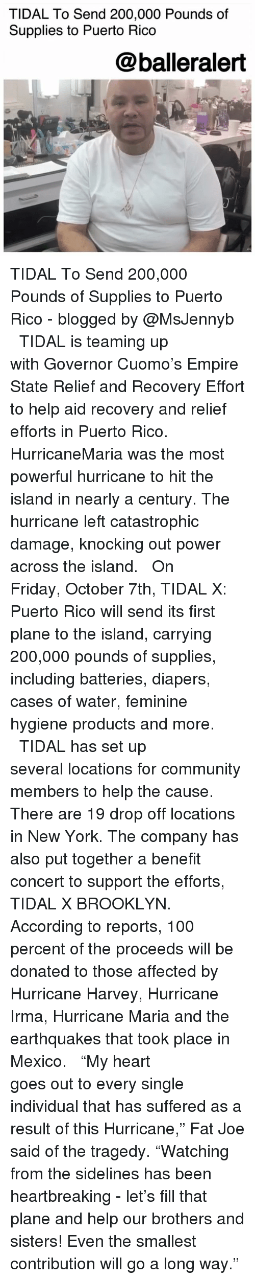 """Anaconda, Bailey Jay, and Community: TIDAL To Send 200,000 Pounds of  Supplies to Puerto Rico  @balleralert TIDAL To Send 200,000 Pounds of Supplies to Puerto Rico - blogged by @MsJennyb ⠀⠀⠀⠀⠀⠀⠀ ⠀⠀⠀⠀⠀⠀⠀ TIDAL is teaming up with Governor Cuomo's Empire State Relief and Recovery Effort to help aid recovery and relief efforts in Puerto Rico. ⠀⠀⠀⠀⠀⠀⠀ ⠀⠀⠀⠀⠀⠀⠀ HurricaneMaria was the most powerful hurricane to hit the island in nearly a century. The hurricane left catastrophic damage, knocking out power across the island. ⠀⠀⠀⠀⠀⠀⠀ ⠀⠀⠀⠀⠀⠀⠀ On Friday, October 7th, TIDAL X: Puerto Rico will send its first plane to the island, carrying 200,000 pounds of supplies, including batteries, diapers, cases of water, feminine hygiene products and more. ⠀⠀⠀⠀⠀⠀⠀ ⠀⠀⠀⠀⠀⠀⠀ TIDAL has set up several locations for community members to help the cause. There are 19 drop off locations in New York. The company has also put together a benefit concert to support the efforts, TIDAL X BROOKLYN. According to reports, 100 percent of the proceeds will be donated to those affected by Hurricane Harvey, Hurricane Irma, Hurricane Maria and the earthquakes that took place in Mexico. ⠀⠀⠀⠀⠀⠀⠀ ⠀⠀⠀⠀⠀⠀⠀ """"My heart goes out to every single individual that has suffered as a result of this Hurricane,"""" Fat Joe said of the tragedy. """"Watching from the sidelines has been heartbreaking - let's fill that plane and help our brothers and sisters! Even the smallest contribution will go a long way."""""""
