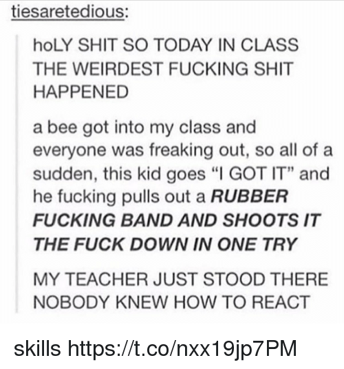 "Fucking, Memes, and Shit: tiesaretedious:  hoLY SHIT SO TODAY IN CLASS  THE WEIRDEST FUCKING SHIT  HAPPENED  a bee got into my class and  everyone was freaking out, so all of a  sudden, this kid goes ""I GOT IT"" and  he fucking pulls out a RUBBER  FUCKING BAND AND SHOOTS IT  THE FUCK DOWN IN ONE TRY  MY TEACHER JUST STOOD THERE  NOBODY KNEW HOW TO REACT skills https://t.co/nxx19jp7PM"