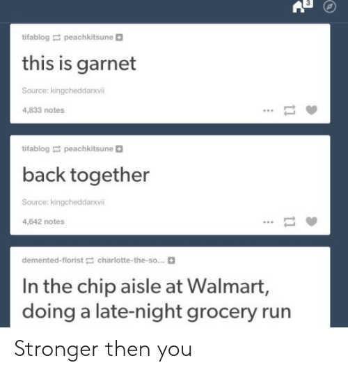 Run, Walmart, and Back: tifablog peachkitsune  this is garnet  Source: kingcheddarxvii  4,833 notes  tifablog peachkitsune+  back together  Source: kingcheddarxvii  4,642 notes  demented-floristcharlotte-the-so...  In the chip aisle at Walmart,  doing a late-night grocery run Stronger then you