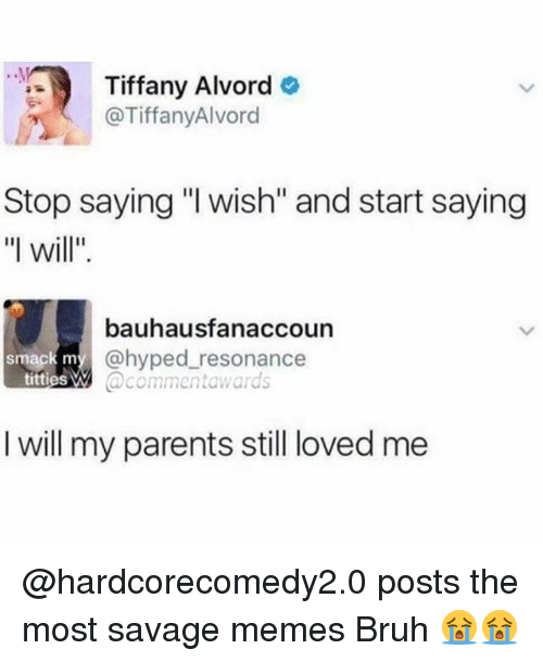 "Bruh, Memes, and Parents: Tiffany Alvord  @TiffanyAlvord  Stop saying ""l wish"" and start saying  ""l will""  bauhausfanaccoun  @hyped resonance  @commentawards  smack m  titties W  I will my parents still loved me @hardcorecomedy2.0 posts the most savage memes Bruh 😭😭"