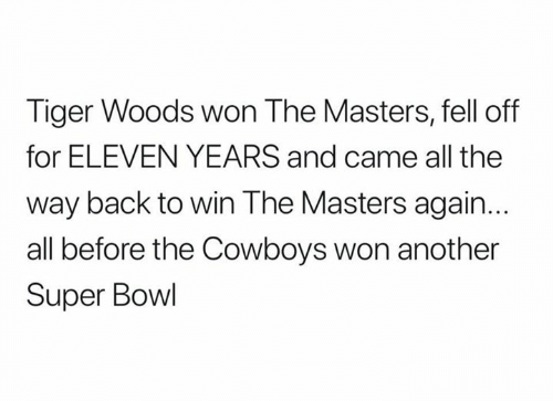 Dallas Cowboys, Nfl, and Super Bowl: Tiger Woods won The Masters, fell off  for ELEVEN YEARS and came all the  way back to win The Masters again.  all before the Cowboys won another  Super Bowl