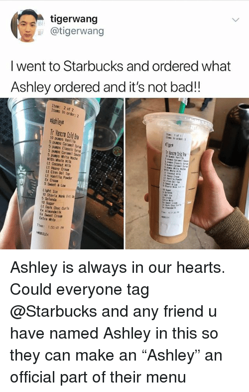 """choc: tigerwang  i @tigerwang  I went to Starbucks and ordered what  Ashley ordered and it's not bad!!  Item: 2 of 2  Items in  order:  Ashley*  itee: 1 of  Itees in order:1  Tr Vancrn Cald Bv  10 pumps Vanilla  5 pumps Caranel Synp  punos Classic Smp  5 pumps Caramel Sauce  5 pusps White Hoche  With Whole Hilk  Lt Coconut MiTk  Lt Heavy Crean  Lt Cinn Dol Top  Lt Vanllla Powder  Ex Creas  5 Sweet & Lo  s Classic Syna  With hole M  Lt coconut I  at 1o  Lx Creas  Light Ice  10 Stevia Monk Frt l  5 Splenda  10 Sugar  Lt Dark Choc Curls  Ex Almondailk  Ex Sweet Crem  Extra Welp  Tme: 1:50:41 PM  OBILE Ashley is always in our hearts. Could everyone tag @Starbucks and any friend u have named Ashley in this so they can make an """"Ashley"""" an official part of their menu"""