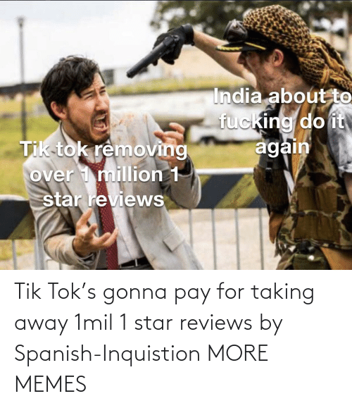Star: Tik Tok's gonna pay for taking away 1mil 1 star reviews by Spanish-Inquistion MORE MEMES