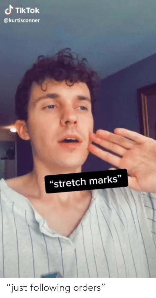 "marks: Tik Tok  @kurtisconner  ""stretch marks"" ""just following orders"""