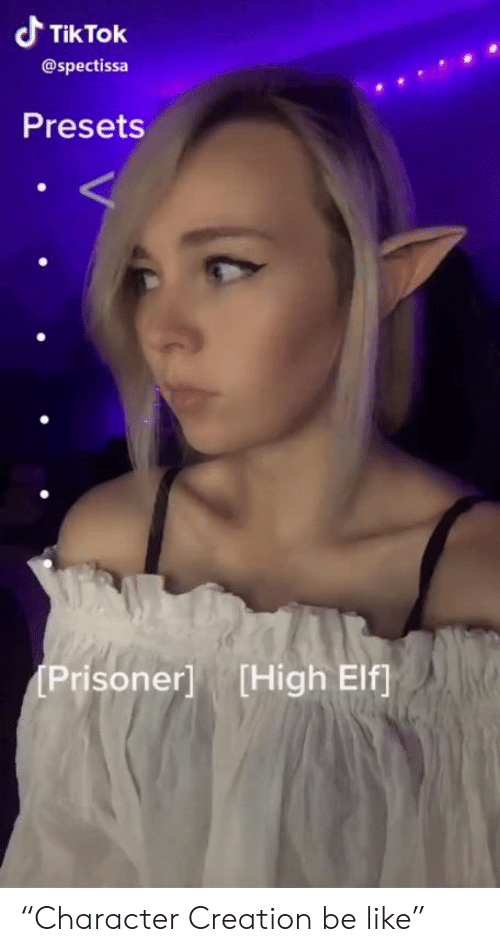 "Be Like, Elf, and Creation: Tik Tok  @spectissa  Presets  Prisoner] [High Elf ""Character Creation be like"""