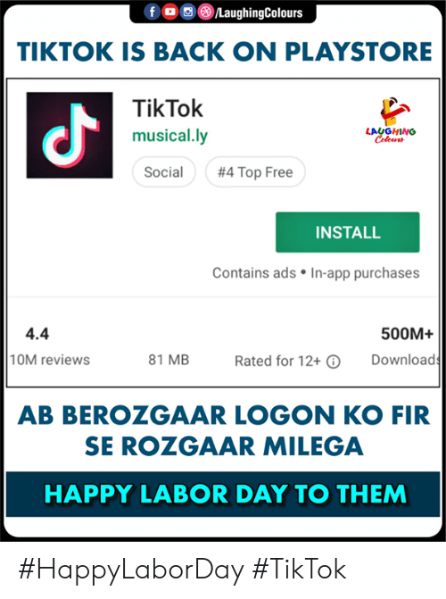 Free, Happy, and Labor Day: TIKTOK IS BACK ON PLAYSTORE  TikTok  musical.ly  Social  よ  LAUGHING  #4 Top Free  INSTALL  Contains ads . In-app purchases  4.4  10M reviews  500M+  81 MB  Download  Rated for 12+  AB BEROZGAAR LOGON KO FIR  SE ROZGAAR MILEGA  HAPPY LABOR DAY TO THEM #HappyLaborDay  #TikTok